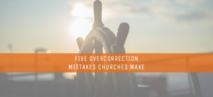 Five-Overcorrection-Mistakes-Churches-Make